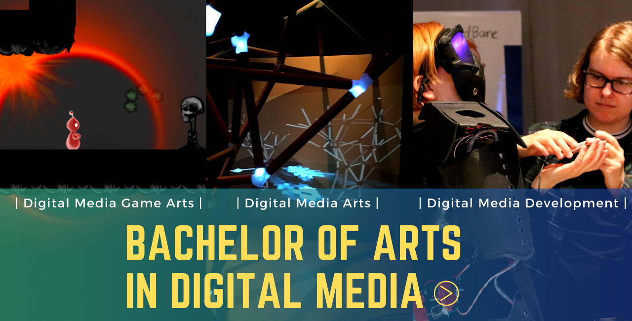 Bachelor of arts in digital media. Three photos representing the three streams; game arts (screenshot of a platformer video game), digital media arts (interactive light exhibition), digital media development (a student adjusts a VR headset onto another student).